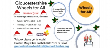 text reads 'Gloucestershire Wheels for All At Blackbridge Athletics Track, Gloucester • Tuesday 15th Dec 10.30 – 3.30 • Thursday 17th Dec 10.30 – 3.30 • Sunday 20th Dec 1.00 – 4.00 £5 per participant Carers / Family Free Come along and have a go on one of our adapted cycles. To book please get in touch! Contact Mary-Clare on 07393 867572 or Email: gloucestershirewheelsforall@leonardcheshire.org