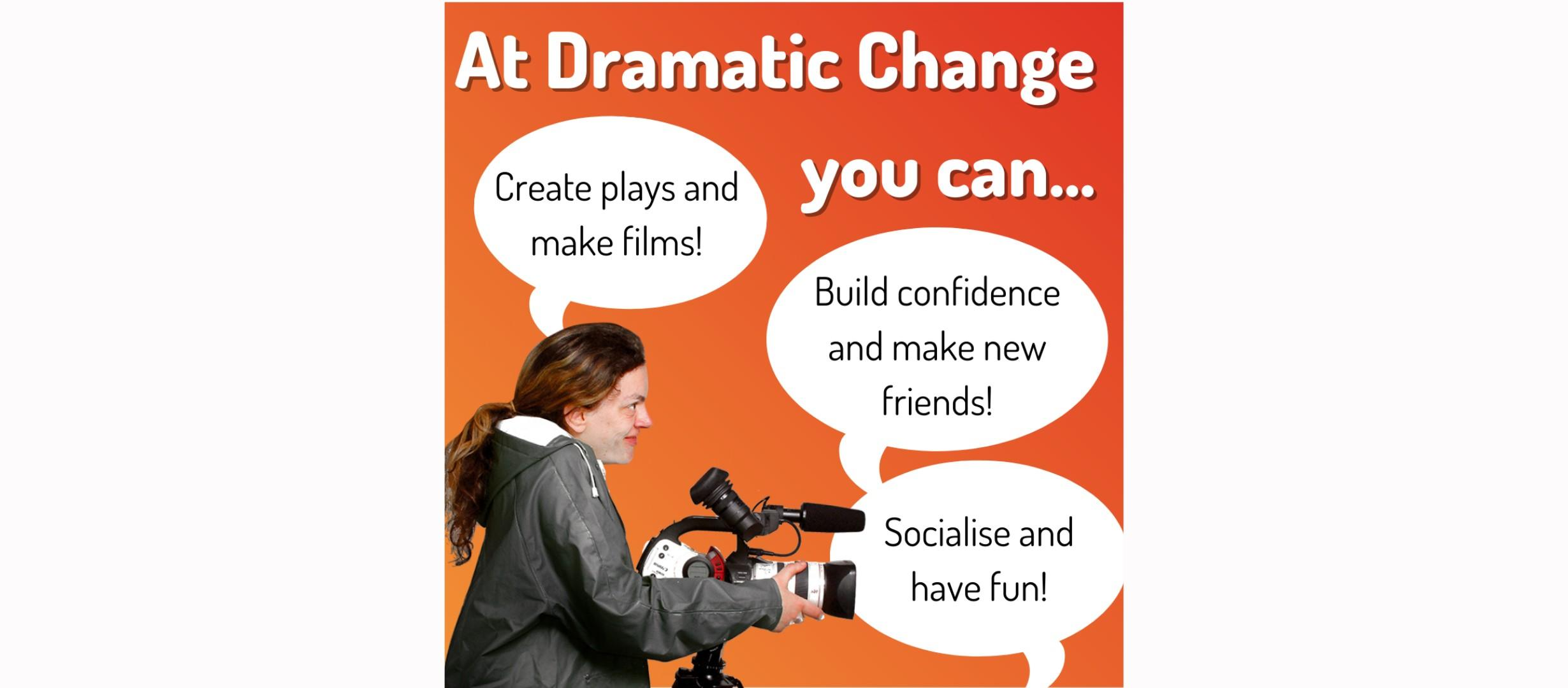 woman with camera, text reads 'at dramatic change you can... create plays and make films! Build confidence and make new friends! Socialise and have fun!'